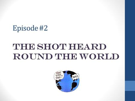 Episode #2 the Shot Heard round the World. Background The Continental Congress met during the fall of 1774 to draft a petition to King George III, demanding.