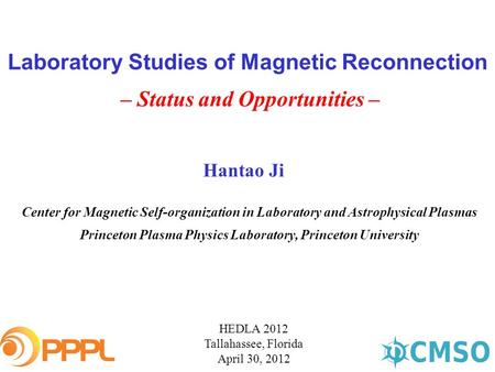 Laboratory Studies of Magnetic Reconnection – Status and Opportunities – HEDLA 2012 Tallahassee, Florida April 30, 2012 Hantao Ji Center for Magnetic Self-organization.