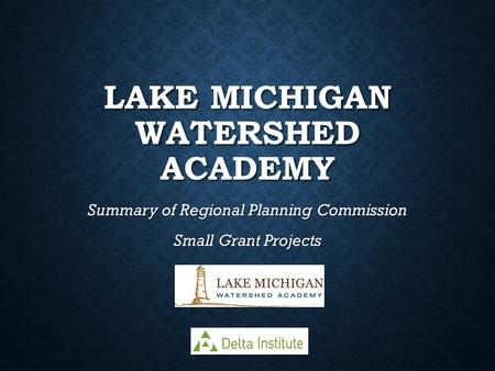 LAKE MICHIGAN WATERSHED ACADEMY Summary of Regional Planning Commission Small Grant Projects.