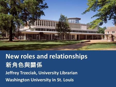New roles and relationships 新角色與關係 Jeffrey Trzeciak, University Librarian Washington University in St. Louis.