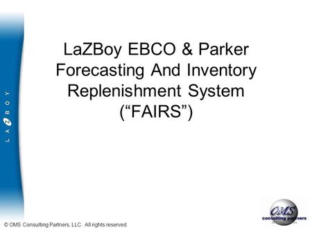 "© OMS Consulting Partners, LLC. All rights reserved. LaZBoy EBCO & Parker Forecasting And Inventory Replenishment System (""FAIRS"")"