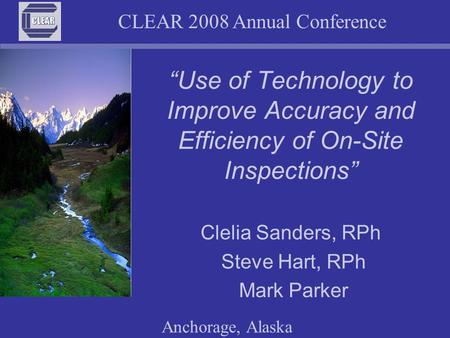 "CLEAR 2008 Annual Conference Anchorage, Alaska ""Use of Technology to Improve Accuracy and Efficiency of On-Site Inspections"" Clelia Sanders, RPh Steve."