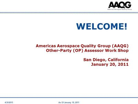 4/30/2015As Of January 18, 2011 WELCOME! Americas Aerospace Quality Group (AAQG) Other-Party (OP) Assessor Work Shop San Diego, California January 20,