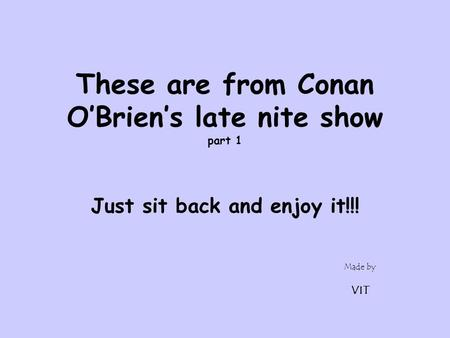 Made by VIT These are from Conan O'Brien's late nite show part 1 Just sit back and enjoy it!!!