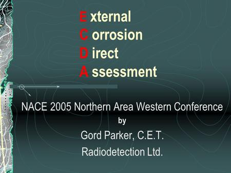 E xternal C orrosion D irect A ssessment NACE 2005 Northern Area Western Conference by Gord Parker, C.E.T. Radiodetection Ltd.