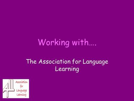 Working with…. The Association for Language Learning.