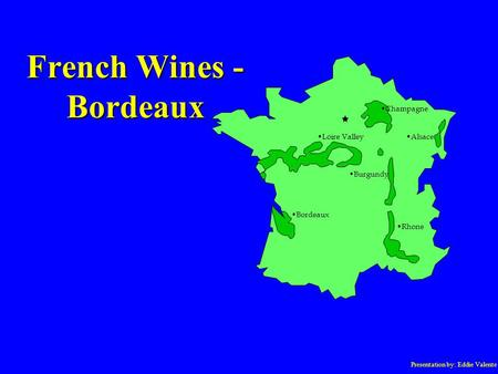 Presentation by: Eddie Valente French Wines - Bordeaux Champagne Loire Valley Burgundy Bordeaux Alsace Rhone.