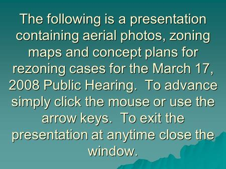 The following is a presentation containing aerial photos, zoning maps and concept plans for rezoning cases for the March 17, 2008 Public Hearing. To advance.