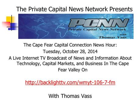 The Cape Fear Capital Connection News Hour: Tuesday, October 28, 2014 A Live Internet TV Broadcast of News and Information About Technology, Capital Markets,
