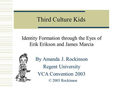 Third Culture Kids Identity Formation through the Eyes of Erik Erikson and James Marcia By Amanda J. Rockinson Regent University VCA Convention 2003 ©