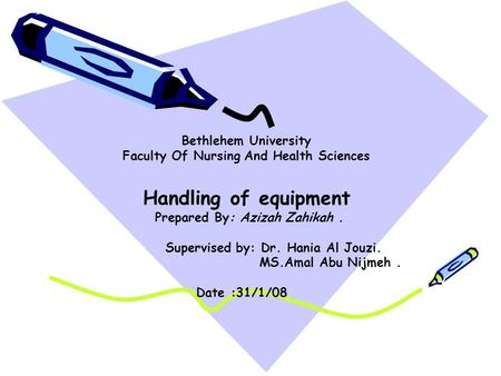 Bethlehem University Faculty Of Nursing And Health Sciences Handling of equipment Prepared By: Azizah Zahikah. Supervised by: Dr. Hania Al Jouzi. MS.Amal.