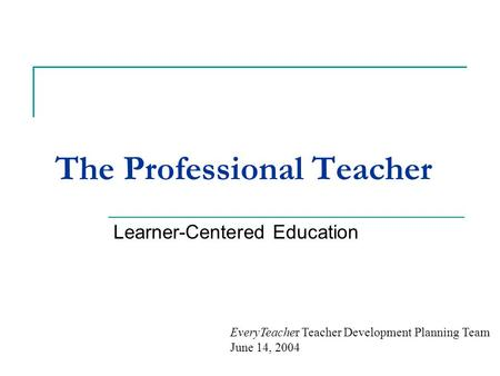 The Professional Teacher Learner-Centered Education EveryTeacher Teacher Development Planning Team June 14, 2004.
