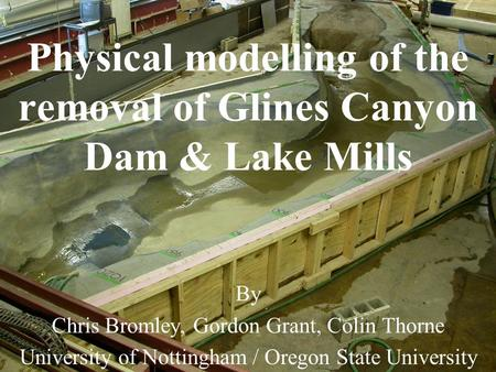 Physical modelling of the removal of Glines Canyon Dam & Lake Mills By Chris Bromley, Gordon Grant, Colin Thorne University of Nottingham / Oregon State.