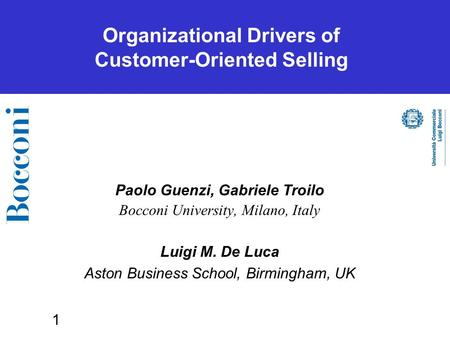 1 Organizational Drivers of Customer-Oriented Selling Paolo Guenzi, Gabriele Troilo Bocconi University, Milano, Italy Luigi M. De Luca Aston Business School,