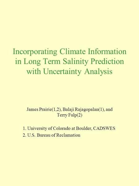 Incorporating Climate Information in Long Term Salinity Prediction with Uncertainty Analysis James Prairie(1,2), Balaji Rajagopalan(1), and Terry Fulp(2)