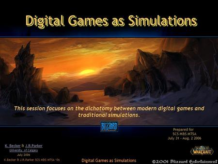 K.Becker & J.R.Parker SCS M&S MTSA '06 Digital Games as Simulations K. BeckerK. Becker & J.R.ParkerJ.R.Parker University of Calgary July 2006 This session.