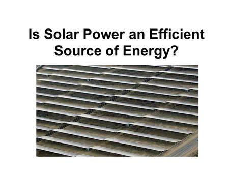 Is Solar Power an Efficient Source of Energy?. Hypothesis Solar power is not an efficient source of energy because if there is no sun or artificial light,