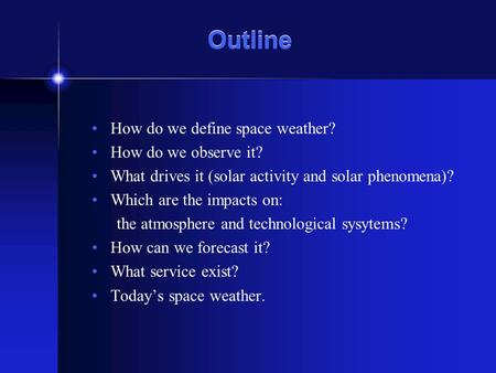 Outline How do we define space weather? How do we observe it? What drives it (solar activity and solar phenomena)? Which are the impacts on: the atmosphere.