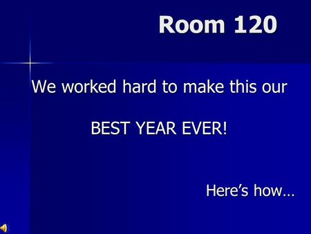 Room 120 We worked hard to make this our BEST YEAR EVER! Here's how…