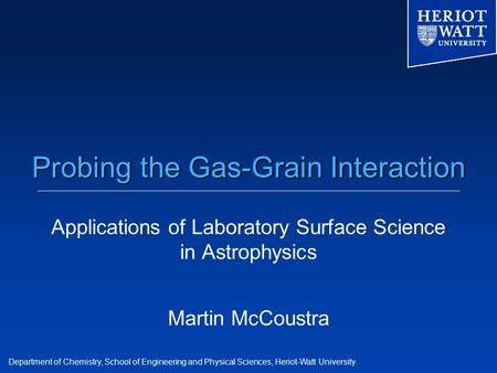 Department of Chemistry, School of Engineering and Physical Sciences, Heriot-Watt University Probing the Gas-Grain Interaction Applications of Laboratory.
