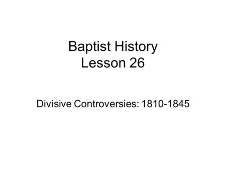 Baptist History Lesson 26 Divisive Controversies: 1810-1845.