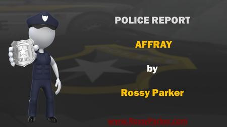Www.RossyParker.com POLICE REPORT AFFRAY by Rossy Parker.