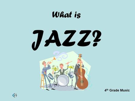 "What is JAZZ? 4 th Grade Music. What is Jazz?? Improvisation is important in Jazz Jazz uses ""bent"" music notes Jazz expresses many emotions Jazz uses."