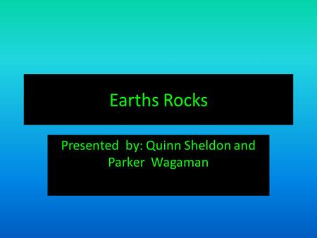 Earths Rocks Presented by: Quinn Sheldon and Parker Wagaman.