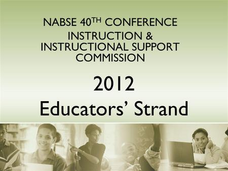 2012 Educators' Strand NABSE 40 TH CONFERENCE INSTRUCTION & INSTRUCTIONAL SUPPORT COMMISSION.