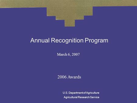 Annual Recognition Program March 6, 2007 2006 Awards U.S. Department of Agriculture Agricultural Research Service.