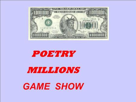 1 POETRY MILLIONS GAME SHOW 2 Is That your Final Answer? 50:50 4$400 9$6,000 11$10,000 19$100,000 17$50,000 15$25,000 14$20,000 12$15,000 22$400,000.