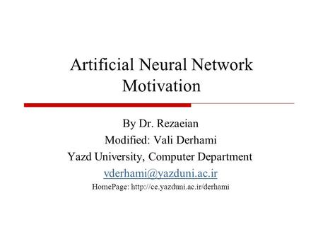 Artificial Neural Network Motivation By Dr. Rezaeian Modified: Vali Derhami Yazd University, Computer Department HomePage: