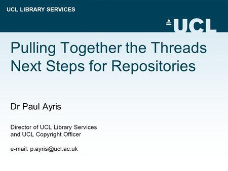 UCL LIBRARY SERVICES Pulling Together the Threads Next Steps for Repositories Dr Paul Ayris Director of UCL Library Services and UCL Copyright Officer.