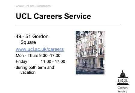 Www.ucl.ac.uk/careers UCL Careers Service 49 - 51 Gordon Square www.ucl.ac.uk/careers Mon - Thurs 9:30 -17:00 Friday 11:00 - 17:00 during both term and.