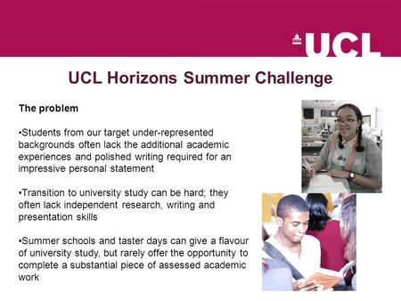 UCL Horizons Summer Challenge The problem Students from our target under-represented backgrounds often lack the additional academic experiences and polished.