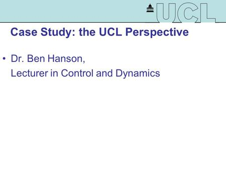 Case Study: the UCL Perspective Dr. Ben Hanson, Lecturer in Control and Dynamics.
