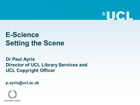 E-Science Setting the Scene Dr Paul Ayris Director of UCL Library Services and UCL Copyright Officer