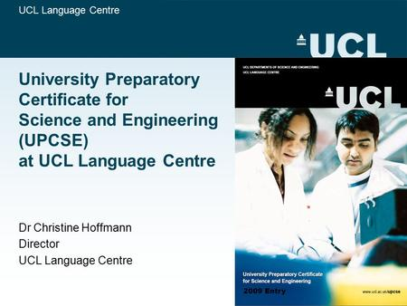 UCL Language Centre University Preparatory Certificate for Science and Engineering (UPCSE) at UCL Language Centre Dr Christine Hoffmann Director UCL Language.