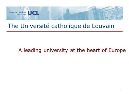 1 1 The Université catholique de Louvain A leading university at the heart of Europe.