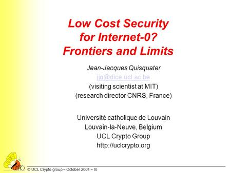 © UCL Crypto group – October 2004 – I0 Low Cost Security for Internet-0? Frontiers and Limits Jean-Jacques Quisquater (visiting scientist.