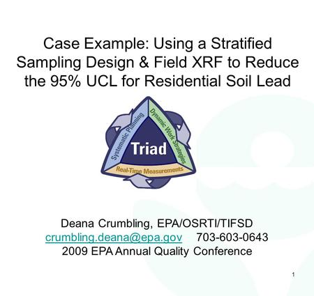 1 Case Example: Using a Stratified Sampling Design & Field XRF to Reduce the 95% UCL for Residential Soil Lead Deana Crumbling, EPA/OSRTI/TIFSD