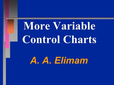 More Variable Control Charts A. A. Elimam. What about the Short Run? n n X-bar and R charts track process with long production runs or repeated services.