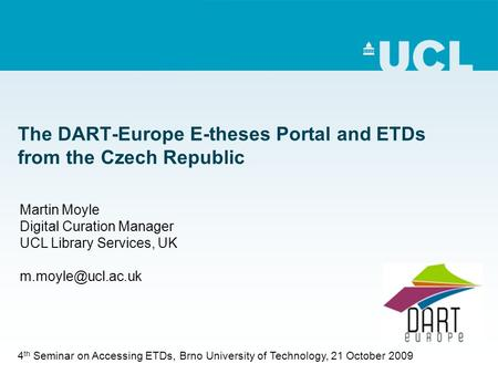 The DART-Europe E-theses Portal and ETDs from the Czech Republic Martin Moyle Digital Curation Manager UCL Library Services, UK 4 th.