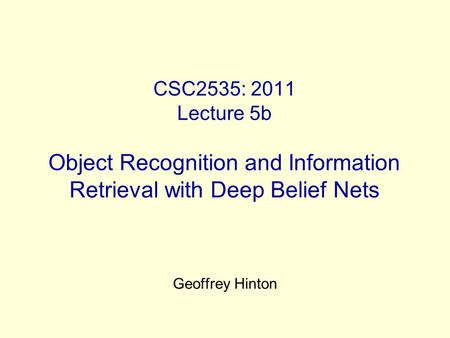 CSC2535: 2011 Lecture 5b Object Recognition and Information Retrieval with Deep Belief Nets Geoffrey Hinton.