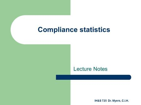 IH&S 725 Dr. Myers, C.I.H. Compliance statistics Lecture Notes.