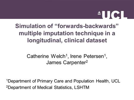 "Simulation of ""forwards-backwards"" multiple imputation technique in a longitudinal, clinical dataset Catherine Welch 1, Irene Petersen 1, James Carpenter."