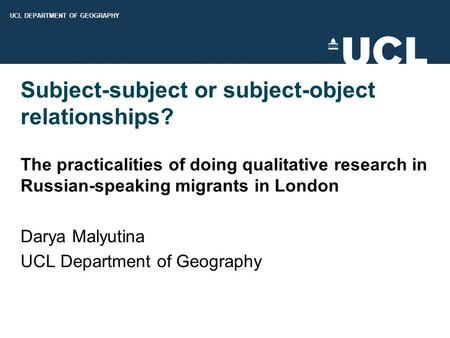 UCL DEPARTMENT OF GEOGRAPHY Subject-subject or subject-object relationships? The practicalities of doing qualitative research in Russian-speaking migrants.