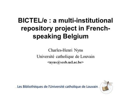 BICTEL/e : a multi-institutional repository project in French- speaking Belgium Charles-Henri Nyns Université catholique de Louvain.