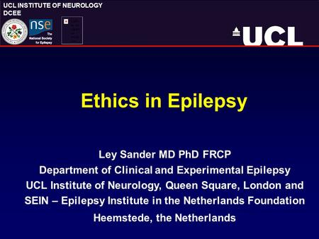 UCL INSTITUTE OF NEUROLOGY DCEE Ethics in Epilepsy Ley Sander MD PhD FRCP Department of Clinical and Experimental Epilepsy UCL Institute of Neurology,