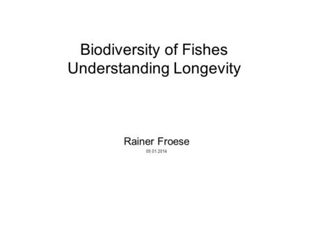 Biodiversity of Fishes Understanding Longevity Rainer Froese 09.01.2014.